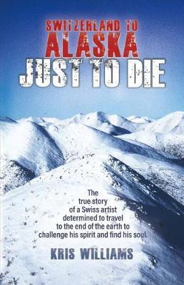 Switzerland to Alaska: Just to Die by Kris Williams image