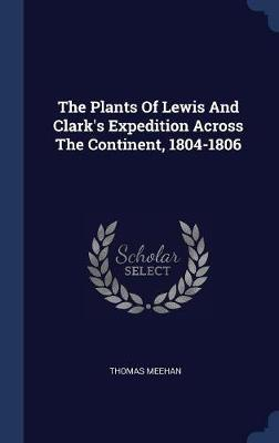 The Plants of Lewis and Clark's Expedition Across the Continent, 1804-1806 by Thomas Meehan