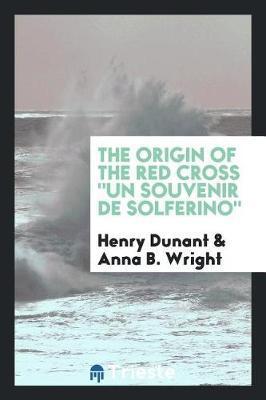 The Origin of the Red Cross Un Souvenir de Solferino by Henry Dunant