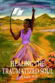 Healing the Traumatized Soul by Gayle Rogers Ph.D.