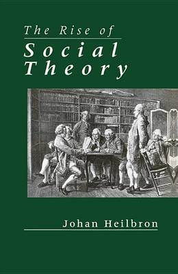 The Rise of Social Theory by Johan Heilbron image