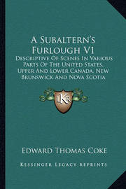 A Subaltern's Furlough V1: Descriptive of Scenes in Various Parts of the United States, Upper and Lower Canada, New Brunswick and Nova Scotia (1833) by Edward Thomas Coke