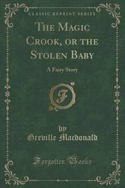 The Magic Crook, or the Stolen Baby by Greville MacDonald