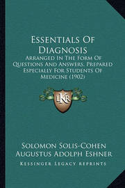 Essentials of Diagnosis: Arranged in the Form of Questions and Answers, Prepared Especially for Students of Medicine (1902) by Augustus Adolph Eshner