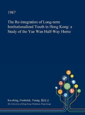 The Re-Integration of Long-Term Institutionalized Youth in Hong Kong by Ka-Ching Frederick Yeung