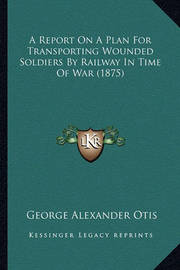 A Report on a Plan for Transporting Wounded Soldiers by Railway in Time of War (1875) by George Alexander Otis