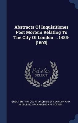 Abstracts of Inquisitiones Post Mortem Relating to the City of London ... 1485-[1603]