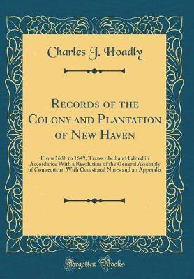 Records of the Colony and Plantation of New Haven by Charles J Hoadly