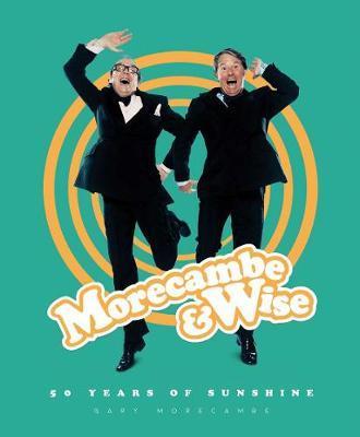 Morecambe & Wise: 50 Years of Sunshine by Gary Morecambe