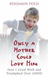 Only a Mother Could Love Him: How I Lived with and Triumphed Over ADHD by Ben Polis image