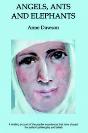 Angels, Ants and Elephants: A Riveting Account of the Psychic Experiences That Have Shaped the Author's Philosophy and Beliefs by Anne Dawson image