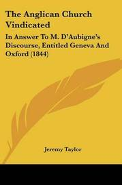 The Anglican Church Vindicated: In Answer To M. D'Aubigne's Discourse, Entitled Geneva And Oxford (1844) by Jeremy Taylor image