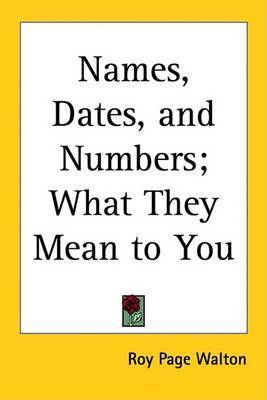 Names, Dates, and Numbers; What They Mean to You by Roy Page Walton