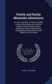 Prairie and Rocky Mountain Adventures by John C Van Tramp