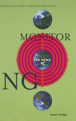 Monitoring the News: The Brilliant Launch and Sudden Collapse of the Monitor Channel by Susan Bridge