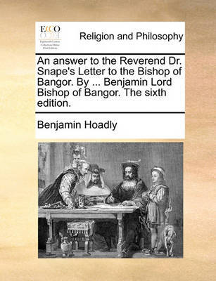 An Answer to the Reverend Dr. Snape's Letter to the Bishop of Bangor. by ... Benjamin Lord Bishop of Bangor. the Sixth Edition by Benjamin Hoadly image