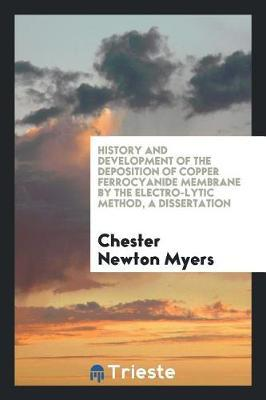 History and Development of the Deposition of Copper Ferrocyanide Membrane by the Electro-Lytic Method, a Dissertation by Chester Newton Myers