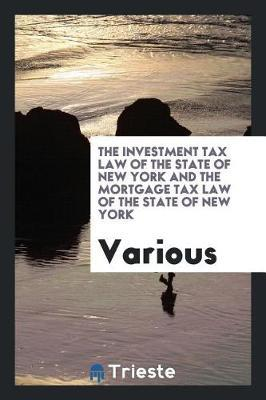 The Investment Tax Law of the State of New York and the Mortgage Tax Law of the State of New York by Various ~ image