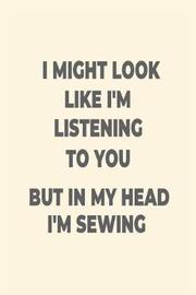 I Might Look Like I'm Listening to You But in My Head I'm Sewing by Creative Juices Publishing