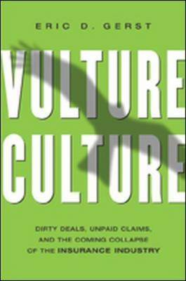 Vulture Culture: Dirty Deals, Unpaid Claims, and the Coming Collapse of the Insurance Industry by Eric D Gerst