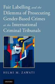 Fair Labelling and the Dilemma of Prosecuting Gender-Based Crimes at the International Criminal Tribunals by Hilmi M. Zawati