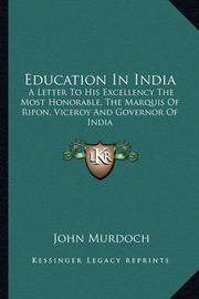 Education in India: A Letter to His Excellency the Most Honorable, the Marquis of Ripon, Viceroy and Governor of India by John Murdoch