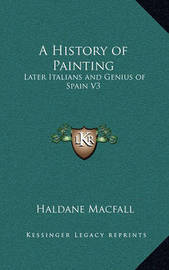 A History of Painting: Later Italians and Genius of Spain V3 by Haldane Macfall