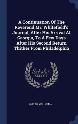 A Continuation of the Reverend Mr. Whitefield's Journal, After His Arrival at Georgia, to a Few Days After His Second Return Thither from Philadelphia by George Whitefield