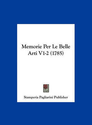 Memorie Per Le Belle Arti V1-2 (1785) by Pagliarini Publisher Stamperia Pagliarini Publisher