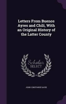 Letters from Buenos Ayres and Chili, with an Original History of the Latter County by John Constanse Davie image