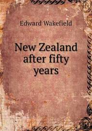 New Zealand After Fifty Years by Edward Wakefield