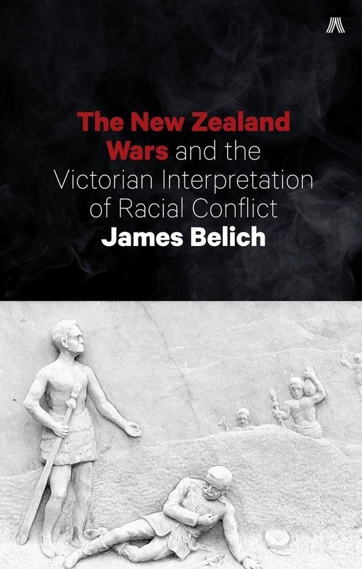 New Zealand Wars and the Victorian Interpretation of Racial Conflict by Belich James