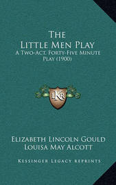 The Little Men Play: A Two-Act, Forty-Five Minute Play (1900) by Elizabeth Lincoln Gould
