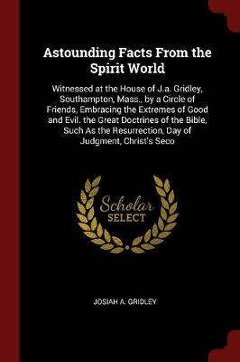 Astounding Facts from the Spirit World by Josiah A Gridley