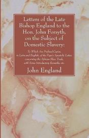 Letters of the Late Bishop England to the Hon. John Forsyth, on the Subject of Domestic Slavery by John England