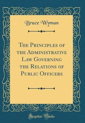 The Principles of the Administrative Law Governing the Relations of Public Officers (Classic Reprint) by Bruce Wyman