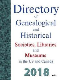 Directory of Genealogical and Historical Societies, Libraries and Museums in the Us and Canada, 2018