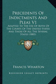 Precedents of Indictments and Pleas V1: Adapted to the Use of Both of the Courts of the United States and Those of All the Several States (1881) by Francis Wharton
