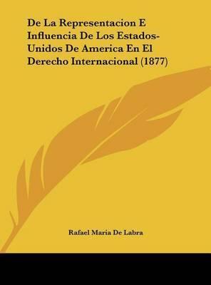 de La Representacion E Influencia de Los Estados-Unidos de America En El Derecho Internacional (1877) by Rafael Maria De Labra