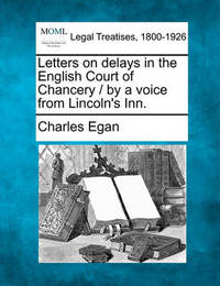 Letters on Delays in the English Court of Chancery / By a Voice from Lincoln's Inn. by Charles Egan