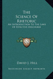 The Science of Rhetoric: An Introduction to the Laws of Effective Discourse by David Jayne Hill