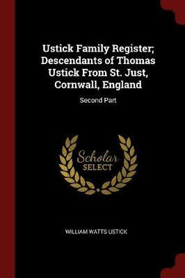 Ustick Family Register; Descendants of Thomas Ustick from St. Just, Cornwall, England by William Watts Ustick