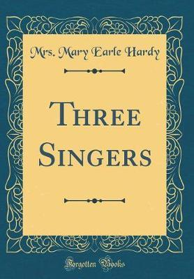 Three Singers (Classic Reprint) by Mrs Mary Earle Hardy