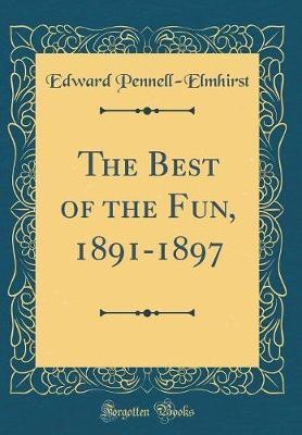 The Best of the Fun, 1891-1897 (Classic Reprint) by Edward Pennell Elmhirst