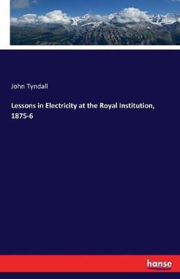 Lessons in Electricity at the Royal Institution, 1875-6 by John Tyndall