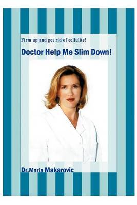 Doctor Help Me Slim Down!: Firm Up and Get Rid of Cellulite! by Maria Makarovic