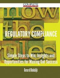 Regulatory Compliance - Simple Steps to Win, Insights and Opportunities for Maxing Out Success by Gerard Blokdijk image