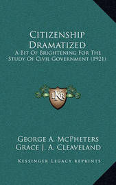 Citizenship Dramatized: A Bit of Brightening for the Study of Civil Government (1921) by George A McPheters