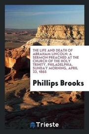 The Life and Death of Abraham Lincoln by Phillips Brooks