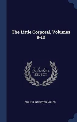 The Little Corporal, Volumes 8-10 by Emily Huntington Miller